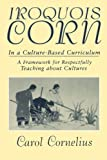 img - for Iroquois Corn In a Culture-Based Curriculum (Suny Series, The Social Context of Education) by Carol Cornelius (1998-12-07) book / textbook / text book