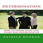 Determination: How to Finish What You Start and Never Give Up   Patrick Bunker