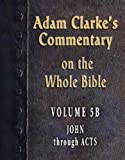img - for Commentary on the Whole Bible-Volume 5B-John through Acts (Adam Clarke's Commentary on the Whole Bible) book / textbook / text book