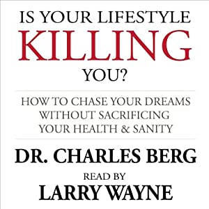 Is Your Lifestyle Killing You?: How to Chase Your Dreams Without Sacrificing Your Health & Sanity | [Dr. Charles Berg]