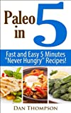 "Paleo In 5 : Fast And Easy 5 Minutes ""Never Hungry"" Recipes!"