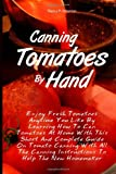 Canning Tomatoes By Hand: Enjoy Fresh Tomatoes Anytime You Like By Learning How To Can Tomatoes At Home With This Short And Complete Guide On Tomato ... Instructions To Help The New Homemaker