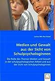 Medien und Gewalt aus der Sicht von SchulpsychologInnen: Die Rolle des Themas Medien und Gewalt in der schulpsychologischen Arbeit und aus der Sicht von SchulpsychologInnen