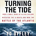 Turning the Tide: How a Small Band of Allied Sailors Defeated the U-Boats and Won the Battle of the Atlantic (       UNABRIDGED) by Ed Offley Narrated by James Adams