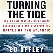 Turning the Tide: How a Small Band of Allied Sailors Defeated the U-Boats and Won the Battle of the Atlantic | [Ed Offley]