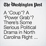 A 'Coup'? A 'Power Grab'? There's Some Serious Political Drama in North Carolina Right Now. | Amber Phillips