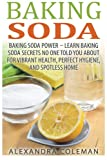 Baking Soda: Baking Soda Power - Learn 43 Baking Soda Secrets No One Told You About For Vibrant Health, Perfect Hygiene, And Spotless Home