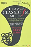 Darren Henley The A-Z of Classic FM Music: The Perfect Companion to the World of Classical Music