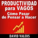 Productividad Para Vagos [Productivity for Vagos]: Cómo Pasar de Pensar a Hacer [How to Go from Thinking to Doing] Audiobook by David Valois Narrated by Edson Matus