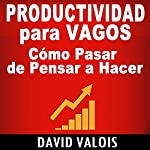 Productividad Para Vagos [Productivity for Vagos]: Cómo Pasar de Pensar a Hacer [How to Go from Thinking to Doing] | David Valois
