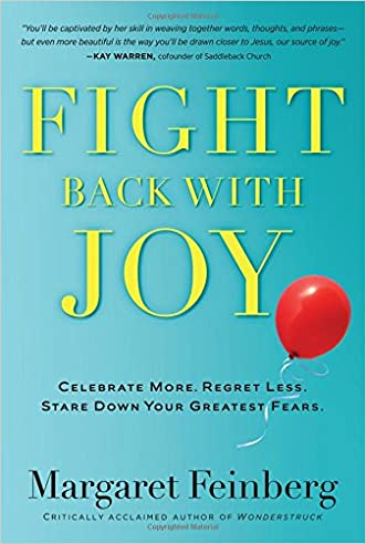 Fight Back With Joy: Celebrate More. Regret Less. Stare Down Your Greatest Fears. written by Margaret Feinberg