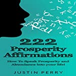 222 Prosperity Affirmations: How to Speak Prosperity and Abundance into Your Life! | Justin Perry