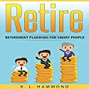 Retire: Retirement Planning for Smart People Audiobook by K. L. Hammond Narrated by Michael Hatak