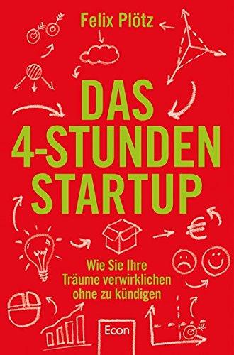 Das 4-Stunden-Startup: Wie Sie Ihre Träume verwirklichen, ohne zu kündigen das Buch von Felix Plötz - Preise vergleichen & online bestellen
