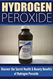 Hydrogen Peroxide: Uncover the Secret Health & Beauty Benefits of Hydrogen Peroxide