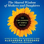 The Shared Wisdom of Mothers and Daughters: The Timelessness of Simple Truths | Alexandra Stoddard