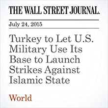 Turkey to Let U.S. Military Use Its Base to Launch Strikes Against Islamic State (       UNABRIDGED) by Dion Nissenbaum, Emre Peker, Ayla Albayrak Narrated by Ken Borgers