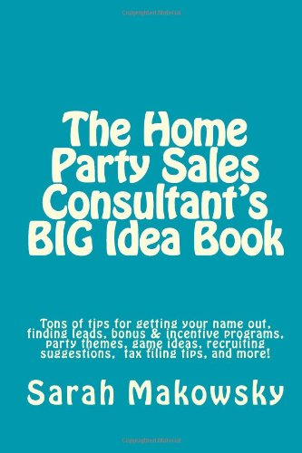 The Home Party Sales Consultant's BIG Idea Book: Tons of tips for getting your name out, finding leads, bonus & incentive programs, party themes, game. suggestions, filing taxes, and more!