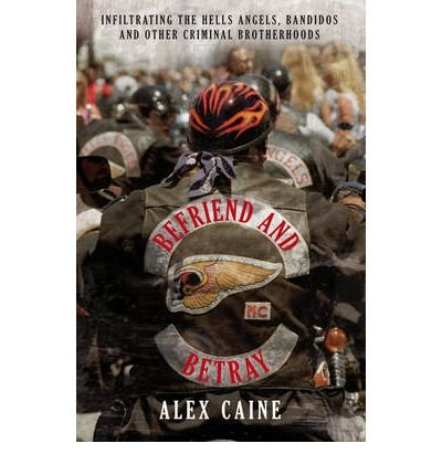 [(Befriend and Betray: Infiltrating the Hells Angels, Bandidos and Other Criminal Brotherhoods )] [Author: Alex Caine] [Jul-2009] PDF