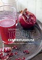 Tout centrifugeuse : 30 recettes pour faire valser les fruits et légumes