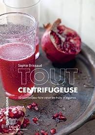 Tout centrifugeuse : 30 recettes pour faire valser les fruits et légumes par Sophie Brissaud