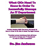 What CIOs Need to Know in Order to Successfully Manage an IT Department: Decision Making Skills That Every CIO Needs to Have in Order to Be Able to Make the Right Choices   Jim Anderson
