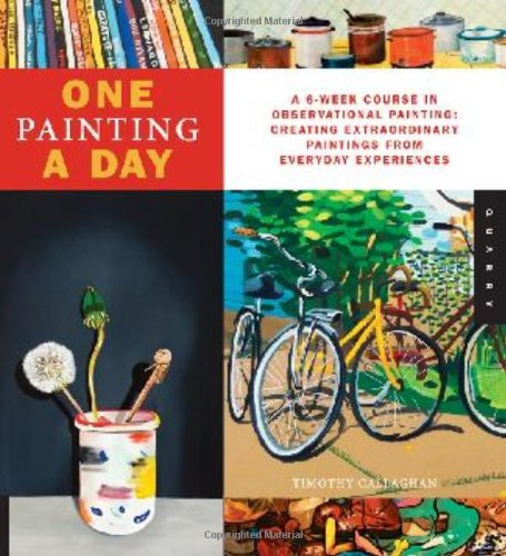One Painting A Day: A 6-Week Course in Observational Painting--Creating Extraordinary Paintings from Everyday Experience