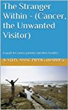img - for The Stranger Within - (Cancer, the Unwanted Visitor): A guide for cancer patients and their families. book / textbook / text book