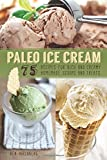 Paleo Ice Cream: 75 Recipes for Rich and Creamy Homemade Scoops and Treats