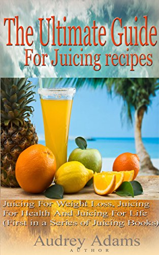 The Ultimate Guide For Juicing Recipes: Juicing For Weight Loss, Juicing For Health And Juicing For Life (First in a Series of Juicing Books) (Juicing ... Juicing Detox, Juicing How To Book 1) by Audrey Adams