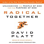 Radical Together: Unleashing the People of God for the Purpose of God | David Platt