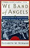 We Band of Angels: The Untold Story of American Nurses Trapped on Bataan by the Japanese by Norman, Elizabeth M. published by Atria Books (2000)