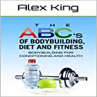 The ABC's of Bodybuilding, Diet and Fitness: Bodybuilding for Conditioning and Health Hörbuch von Alex King Gesprochen von: Charles King