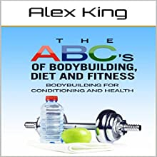 The ABC's of Bodybuilding, Diet and Fitness: Bodybuilding for Conditioning and Health Audiobook by Alex King Narrated by Charles King