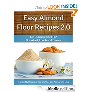 Easy Almond Flour Recipes 2.0 - A Decadent Gluten-Free, Low-Carb Alternative To Wheat (The Easy Recipe)