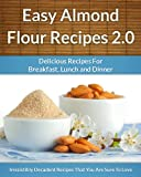 Easy Almond Flour Recipes 2.0 - A Decadent Gluten-Free, Low-Carb Alternative To Wheat (The Easy Recipe Book 31)