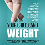 Your Child Can't Weight: A New Approach to Help Any Child Who Is Struggling with Excess Weight | Kimberly A. Hoffmann PharmD BCPP,Jacqueline P Hoffmann BA MBA