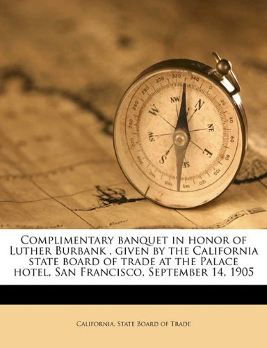 Complimentary banquet in honor of Luther Burbank , given by the California state board of trade at the Palace hotel, San Francisco, September 14, 1905
