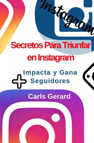 Secretos Para Triunfar en Instagram: Impacta y Gana Mas Seguidores (Ser Ahora, Vive Ahora) (Volume 1)  [Gerard, Carls] (Tapa Blanda)