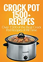 CROCK POT: OVER 1500 OF THE BEST CROCK POT RECIPES OF ALL TIME (CROCK POT, CROCK POT RECIPES COOKBOOK, SLOW COOKER, CROCK POT DUMP MEALS, CROCK POT FREEZER MEAL)