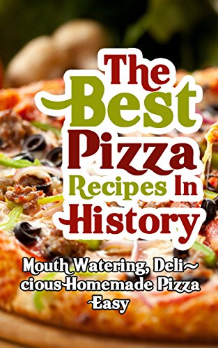 The Best Pizza Recipes In History: Mouth Watering, Delicious Homemade Pizza Easy by Brittany Davis