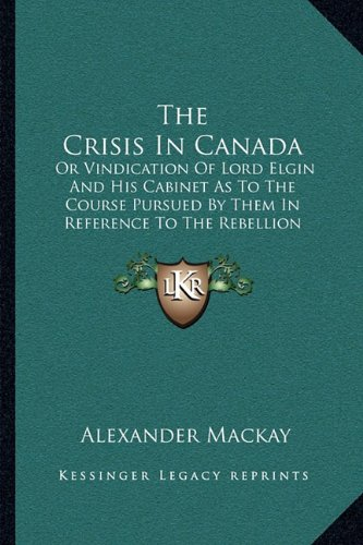 The Crisis in Canada: Or Vindication of Lord Elgin and His Cabinet as to the Course Pursued by Them in Reference to the Rebellion Losses Bil