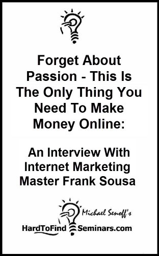 Forget About Passion - This Is The Only Thing You Need To Make Money Online: An Interview With Internet Marketing Master Frank Sousa