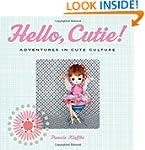 Hello, Cutie!: Adventures in Cute Cul...