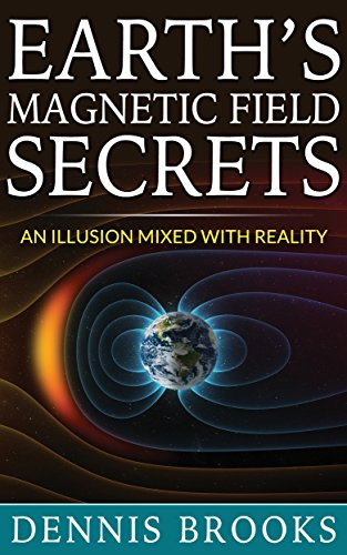 Book: Earth's Magnetic Field Secrets - An Illusion Mixed With Reality by Dennis Brooks