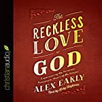 The Reckless Love of God: Experiencing the Personal, Passionate Heart of the Gospel | Alex Early