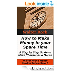 How to Make Money in your Spare Time: A Step by Step Guide to Make Thousands a Month (Walter Rock's Money Making Series Book 3)