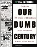 Our Dumb Century: The Onion Presents 100 Years of Headlines from America's Finest News Source (0609804618) by Onion, The