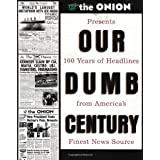 Our Dumb Century: The Onion Presents 100 Years of Headlines from America's Finest News Source ~ Scott Dikkers