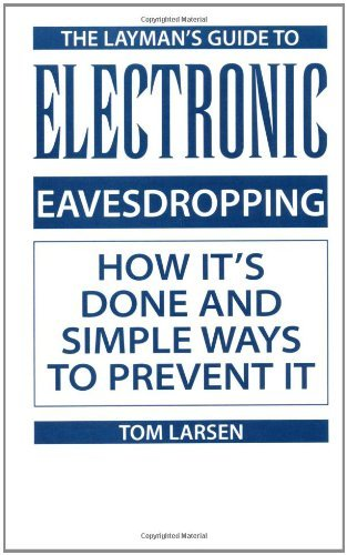Tom Larsen - Layman's Guide To Electronic Eavesdropping: How It's Done And Simple Ways To Prevent It: How It's Done and Simple Ways to Prevent It